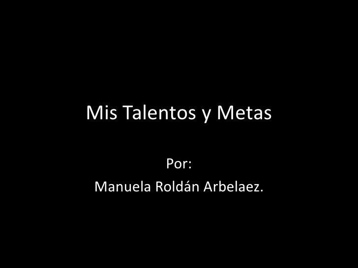 Mis Talentos y Metas         Por:Manuela Roldán Arbelaez.