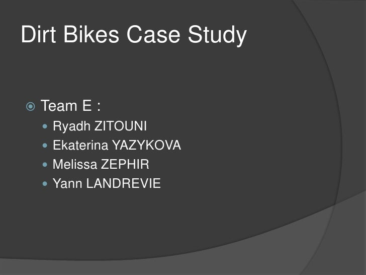 Dirt Bikes Case Study      Team E :       Ryadh ZITOUNI      Ekaterina YAZYKOVA      Melissa ZEPHIR      Yann LANDREV...