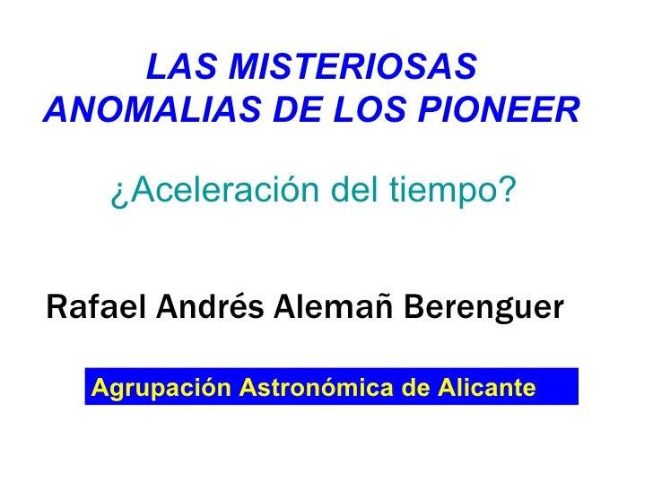 LAS MISTERIOSAS ANOMALIAS DE LOS PIONEER ¿Aceleración del tiempo? Rafael Andrés Alemañ Berenguer Agrupación Astronómica de...