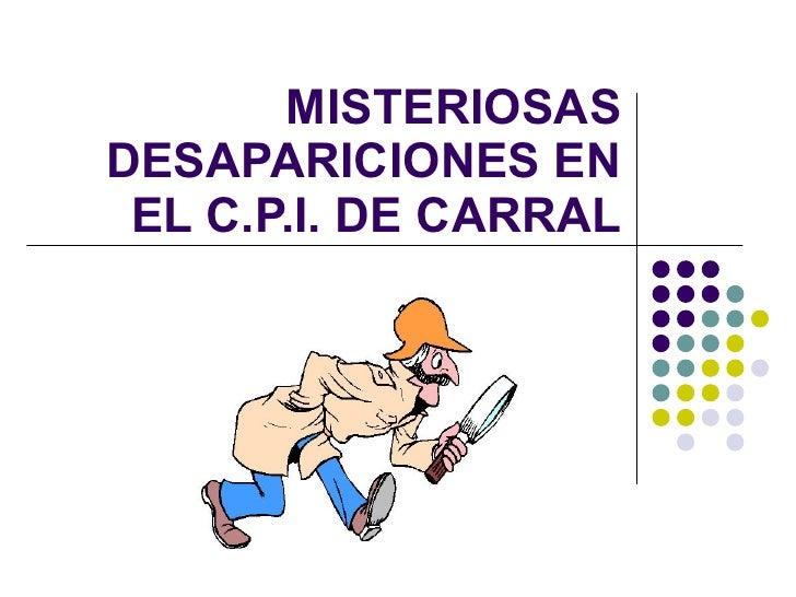 MISTERIOSAS DESAPARICIONES EN EL C.P.I. DE CARRAL
