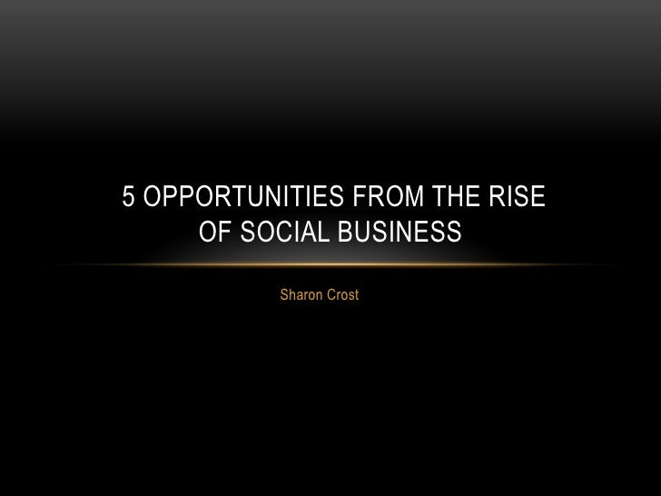 5 OPPORTUNITIES FROM THE RISE     OF SOCIAL BUSINESS          Sharon Crost