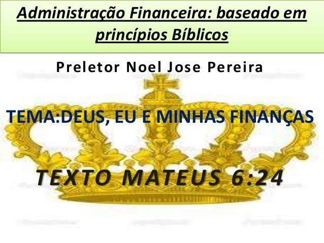 Administração Financeira: baseado em princípios Bíblicos Preletor Noel Jose Pereira TEMA:DEUS, EU E MINHAS FINANÇAS TEXTO ...