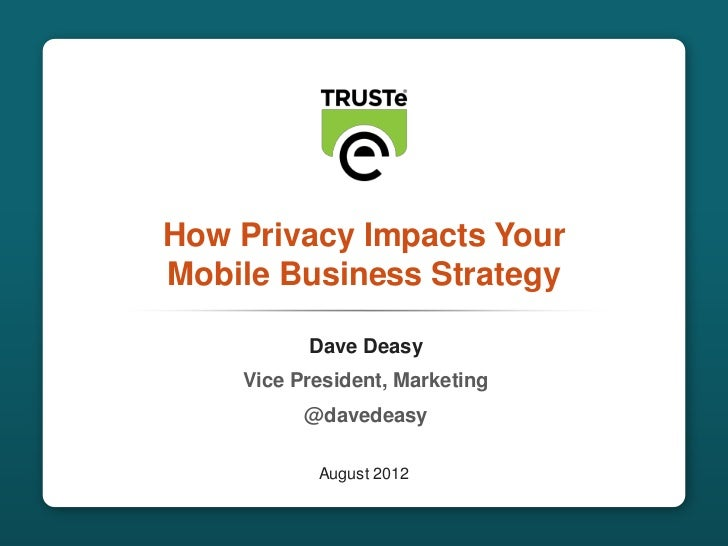 How Privacy Impacts Your               Mobile Business Strategy                         Dave Deasy                   Vice ...