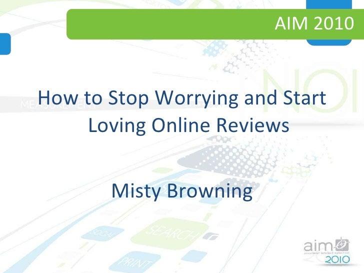 AIM 2010 <ul><li>How to Stop Worrying and Start Loving Online Reviews </li></ul><ul><li>Misty Browning </li></ul>