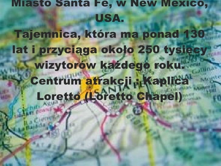 Miasto Santa Fé, w New Mexico, USA. Tajemnica,  która ma ponad 130 lat   i przyciąga około   250 tysięcy wizytorów każdego...