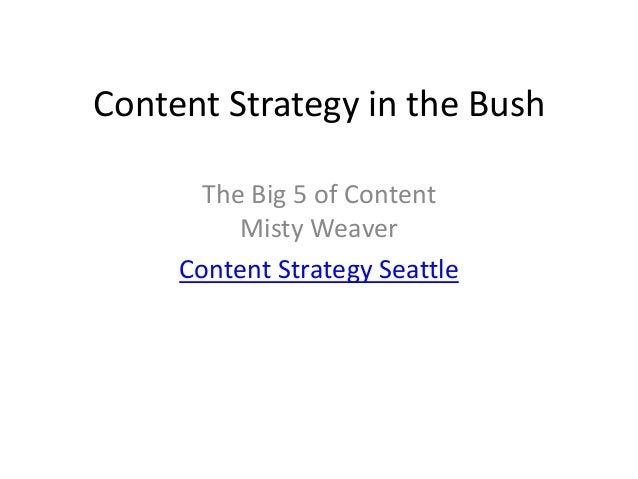 Content Strategy in the Bush       The Big 5 of Content          Misty Weaver     Content Strategy Seattle