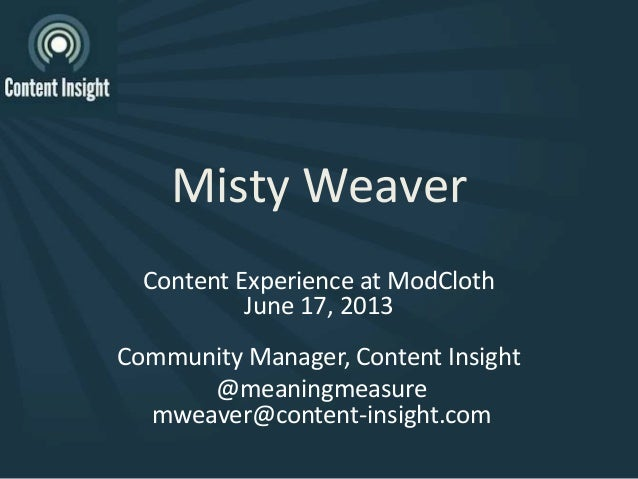 Misty WeaverContent Experience at ModClothJune 17, 2013Community Manager, Content Insight@meaningmeasuremweaver@content-in...