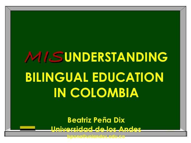 MIS UNDERSTANDING BILINGUAL EDUCATION  IN COLOMBIA Beatriz Peña Dix Universidad de los Andes [email_address]