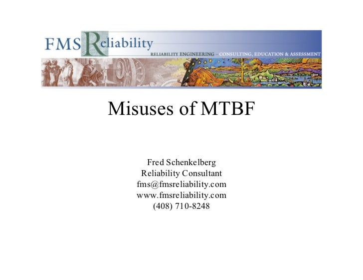 Misuses of MTBF    Fred Schenkelberg   Reliability Consultant  fms@fmsreliability.com  www.fmsreliability.com      (408) 7...