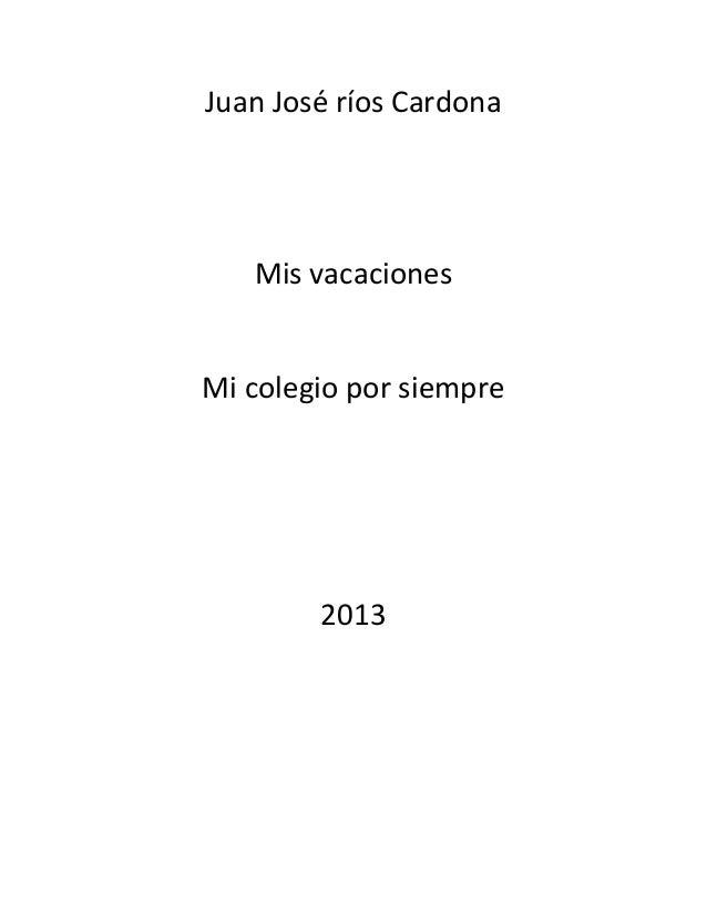 Juan José ríos Cardona   Mis vacacionesMi colegio por siempre        2013