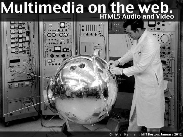 Multimedia on the web.             HTML5 Audio and Video                         Christian Heilmann, MIT Boston, January 2...