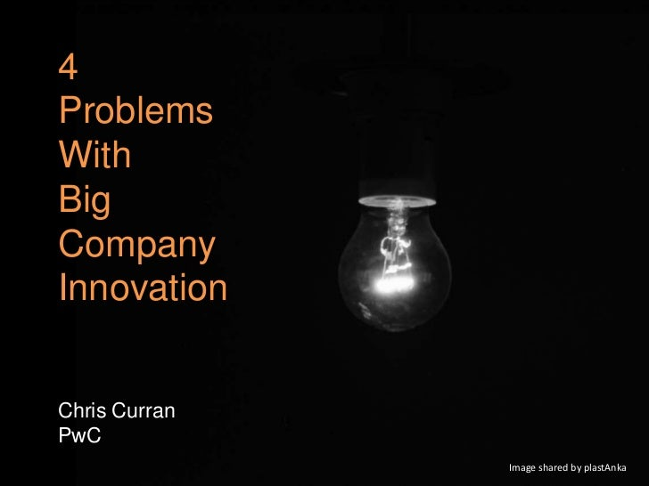 4ProblemsWithBig        Big ComCompanyInnovationChris CurranPwC                     Image shared by plastAnka