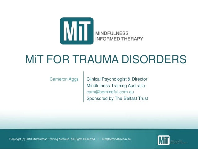 Copyright (c) 2013 Mindfulness Training Australia, All Rights Reserved | info@bemindful.com.au MiT FOR TRAUMA DISORDERS Ca...