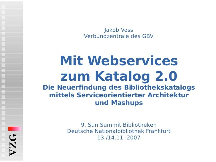 Jakob Voss Verbundzentrale des GBV Mit Webservices zum Katalog 2.0 Die Neuerfindung des Bibliothekskatalogs mittels Servic...