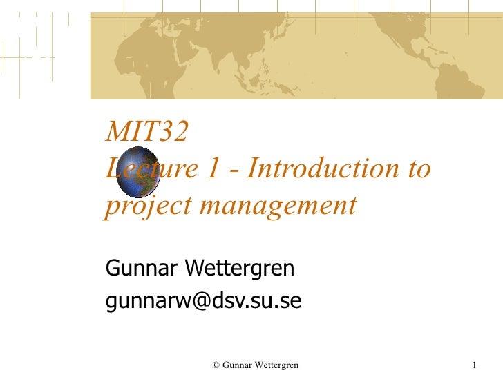 MIT32 Lecture 1 - Introduction to project management Gunnar Wettergren [email_address] © Gunnar Wettergren
