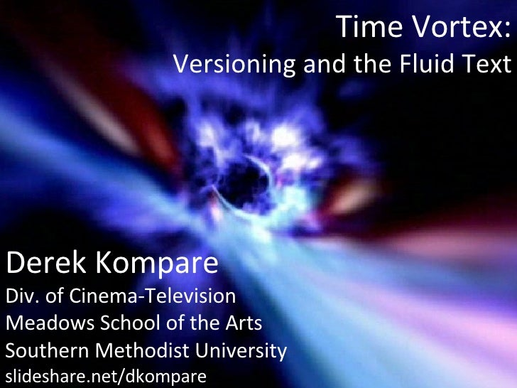 Time Vortex: Versioning and the Fluid Text Derek Kompare Div. of Cinema-Television Meadows School of the Arts Southern Met...