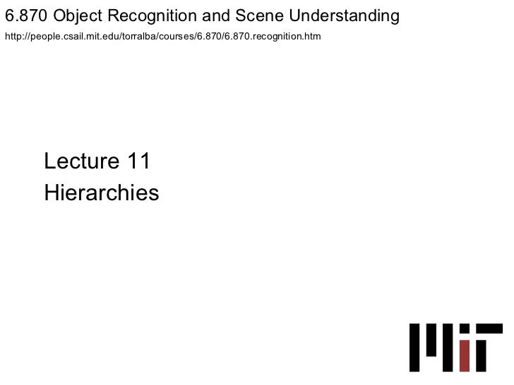 Lecture 11 Hierarchies 6.870 Object Recognition and Scene Understanding  http://people.csail.mit.edu/torralba/courses/6.87...