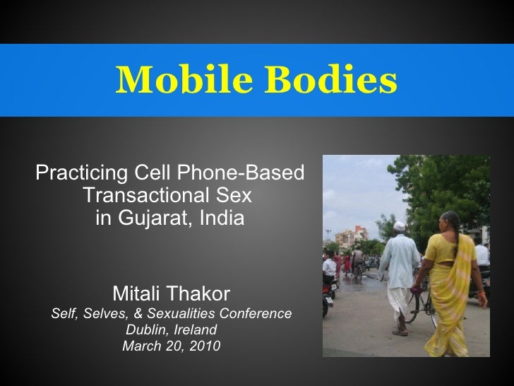 Mobile Bodies Practicing Cell Phone-Based Transactional Sex  in Gujarat, India Mitali Thakor Self, Selves, & Sexualities C...