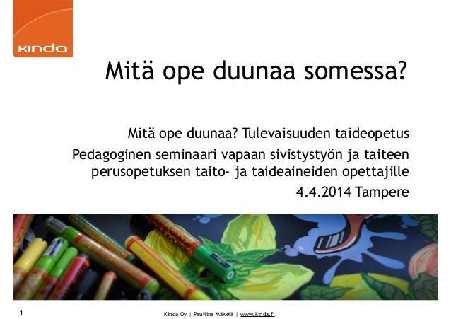Kinda Oy | Pauliina Mäkelä | www.kinda.fi Mitä ope duunaa somessa? Mitä ope duunaa? Tulevaisuuden taideopetus Pedagoginen ...