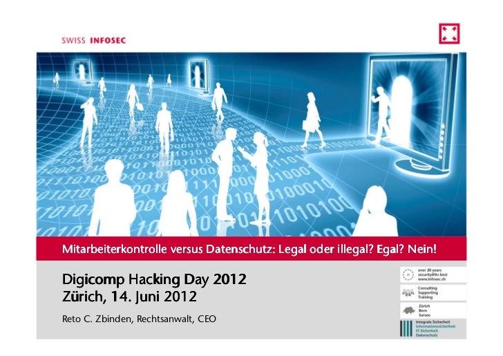Mitarbeiterkontrolle versus Datenschutz: Legal oder illegal? Egal? Nein!Digicomp Hacking Day 2012Zürich, 14. Juni 2012Reto...