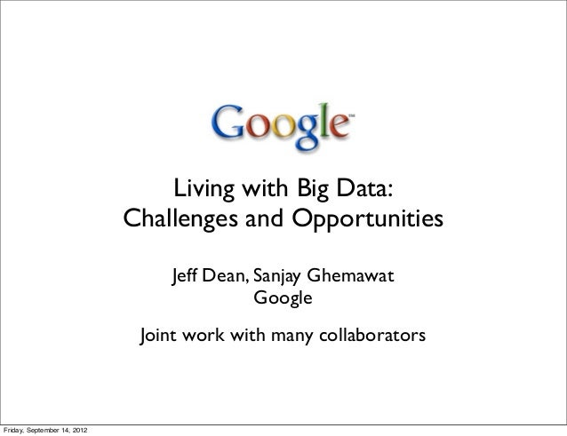 Living with Big Data:                             Challenges and Opportunities                                 Jeff Dean, ...