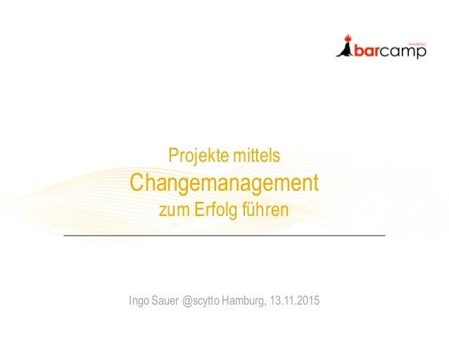 Projekte mittels Changemanagement zum Erfolg führen Ingo Sauer @scytto Hamburg, 13.11.2015