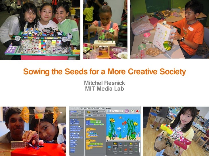 Sowing the Seeds for a More Creative Society Mitchel Resnick MIT Media Lab
