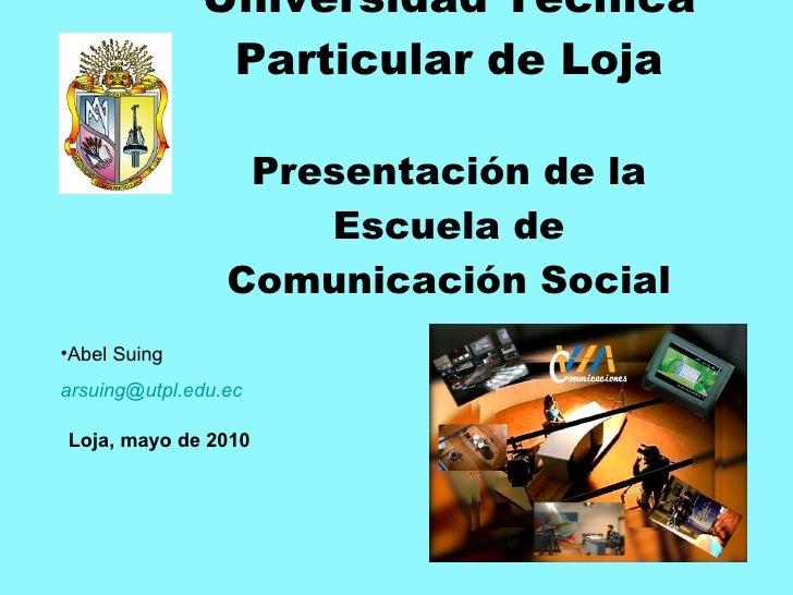 Universidad Técnica Particular de Loja Presentación de la Escuela de Comunicación Social <ul><li>Abel Suing </li></ul><ul>...