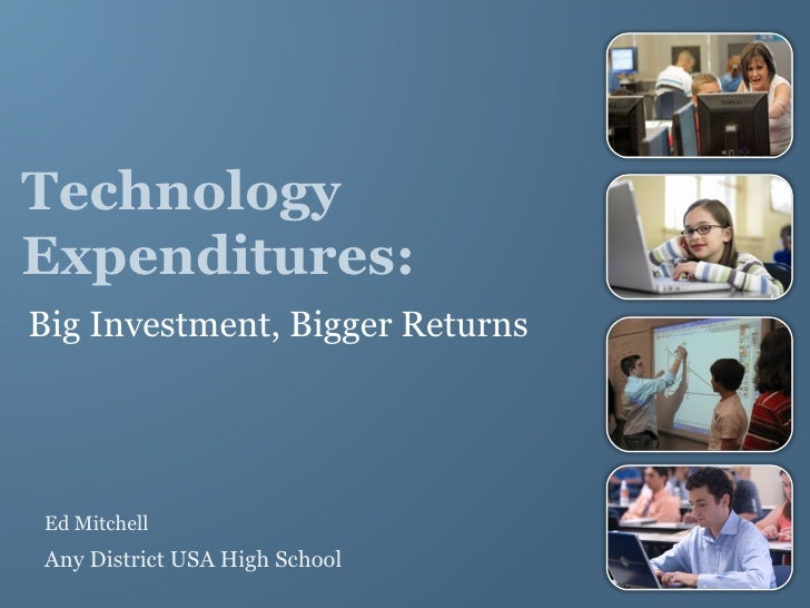 Technology Expenditures: Big Investment, Bigger Returns <ul><li>Ed Mitchell </li></ul><ul><li>Any District USA High School...