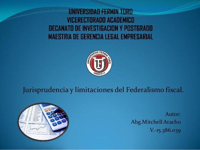 Jurisprudencia y limitaciones del Federalismo fiscal. Autor: Abg.Mitchell Atacho V.-15.386.039