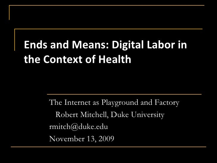 Ends and Means: Digital Labor in the Context of Health<br />The Internet as Playground and Factory<br />   Robert Mitchell...