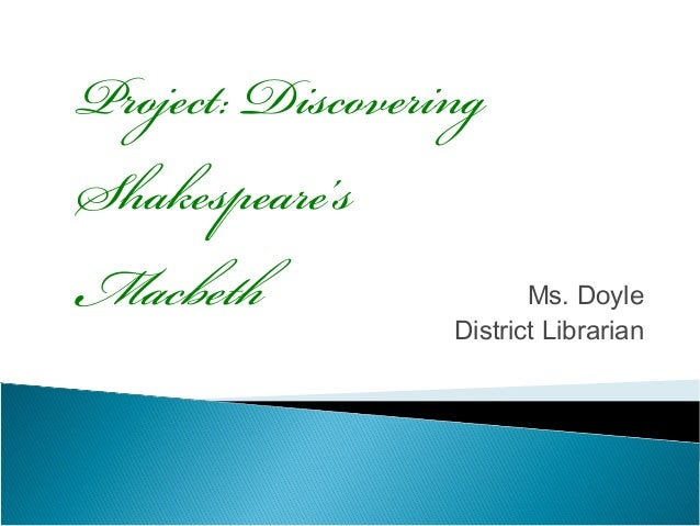Project: DiscoveringShakespeare'sMacbeth                  Ms. Doyle                  District Librarian