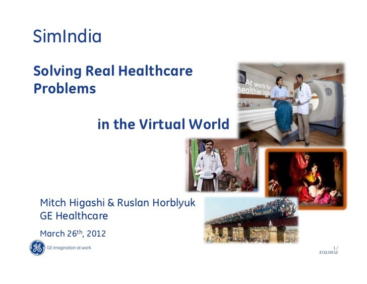 SimIndiaSolving Real HealthcareProblems             in the Virtual WorldMitch Higashi & Ruslan HorblyukGE HealthcareMarch ...