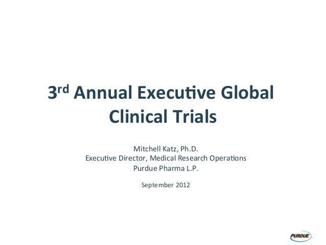 3rd$Annual$Execu.ve$Global$ Clinical$Trials$ Mitchell(Katz,(Ph.D.( Execu3ve(Director,(Medical(Research(Opera3ons( Purdue(P...