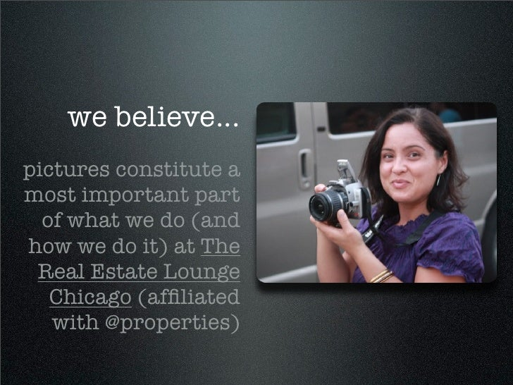 we believe... pictures constitute a most important part   of what we do (and how we do it) at The  Real Estate Lounge    C...