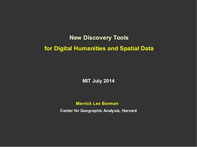 New Discovery Tools for Digital Humanities and Spatial Data MIT July 2014 Merrick Lex Berman Center for Geographic Analysi...