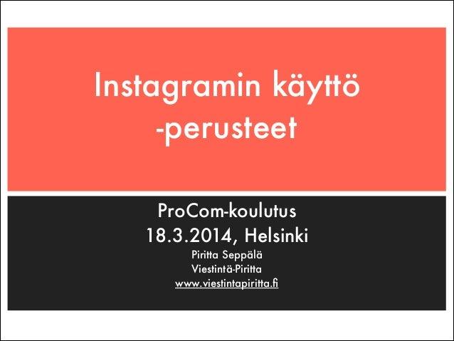 Instagramin käyttö -perusteet ProCom-koulutus 18.3.2014, Helsinki Piritta Seppälä Viestintä-Piritta www.viestintapiritta.fi