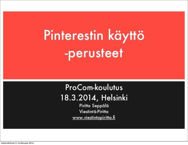 Pinterestin käyttö -perusteet ProCom-koulutus 18.3.2014, Helsinki Piritta Seppälä Viestintä-Piritta www.viestintapiritta.fi...