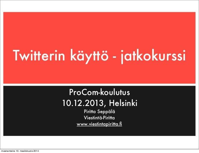 Twitterin käyttö - jatkokurssi ProCom-koulutus 10.12.2013, Helsinki Piritta Seppälä Viestintä-Piritta www.viestintapiritta...