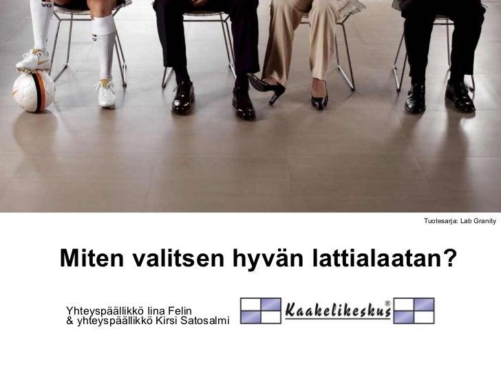 Miten valitsen hyvän lattialaatan? Yhteyspäällikkö Iina Felin  & yhteyspäällikkö Kirsi Satosalmi Tuotesarja: Lab Granity
