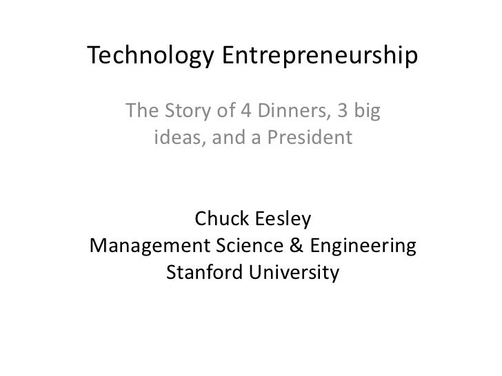 The Story of 4 Dinners, 3 big ideas, and a President<br />Technology EntrepreneurshipChuck EesleyManagement Science & Engi...