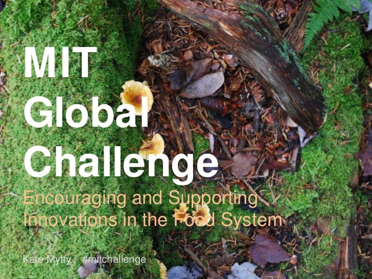 MIT Global Challenge<br />Encouraging and Supporting Innovations in the Food System<br />Kate Mytty /  #mitchallenge<br />