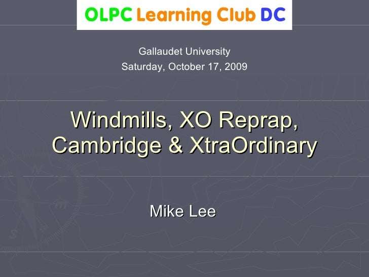 Windmills, XO Reprap, Cambridge & XtraOrdinary Mike Lee Gallaudet University Saturday, October 17, 2009