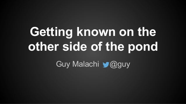 Getting known on the other side of the pond Guy Malachi @guy