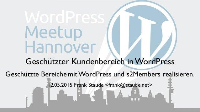 Geschützter Kundenbereich in WordPress  Geschützte Bereichemit WordPress und s2Members realisieren. 12.05.2015 Frank Stau...