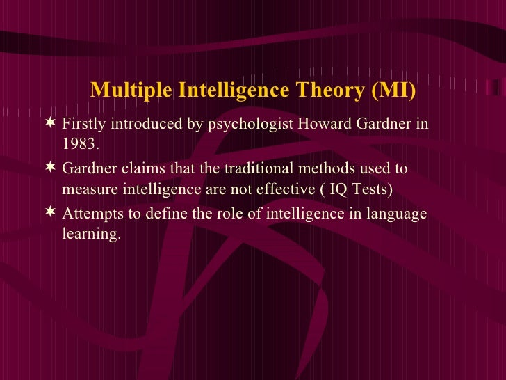 Multiple Intelligence Theory (MI) <ul><li>Firstly introduced by psychologist Howard Gardner in 1983. </li></ul><ul><li>Gar...