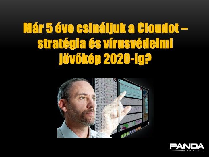 Már 5 éve csináljuk a Cloudot –  stratégia és vírusvédelmi       jövőkép 2020-ig?