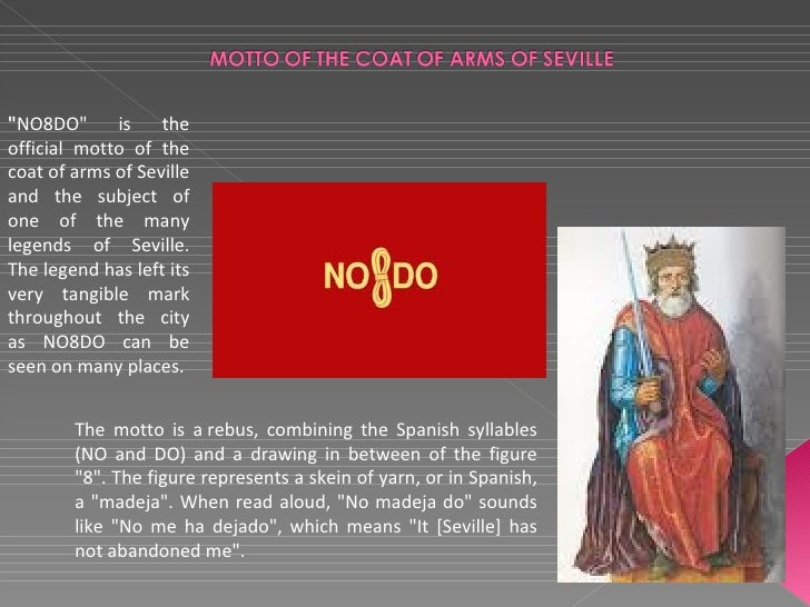 """""""NO8DO""""      is    theofficial motto of thecoat of arms of Sevilleand the subject ofone of the manylegends of Seville.The ..."""