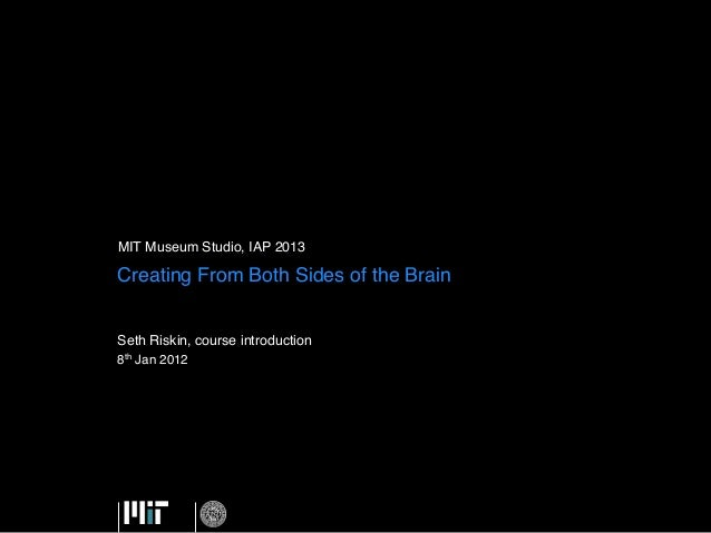 MIT Museum Studio, IAP 2013 !Creating From Both Sides of the Brain!Seth Riskin, course introduction!8th Jan 2012 !