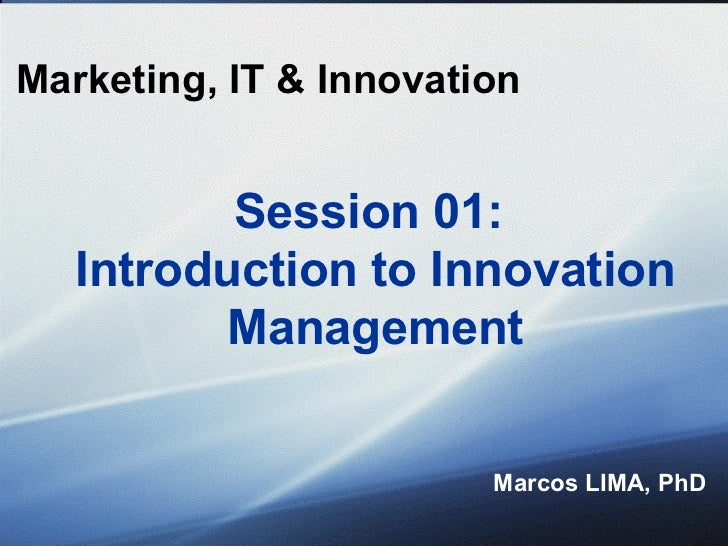 Marketing, IT & Innovation Marcos LIMA, PhD Session 01:  Introduction to Innovation Management